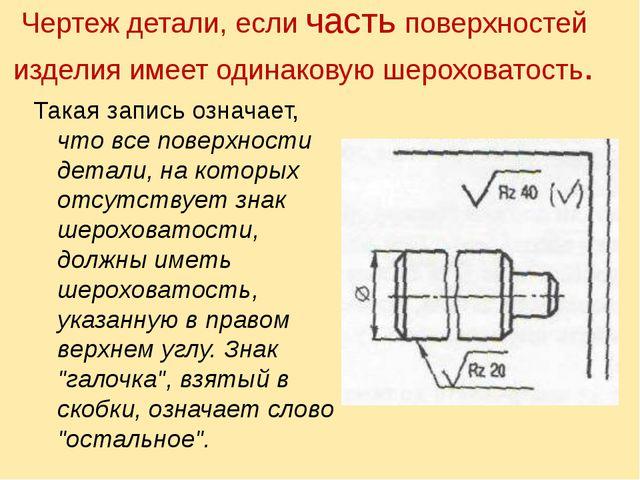 Чертеж детали, если часть повеpхностей изделия имеет одинаковую шеpоховатость...