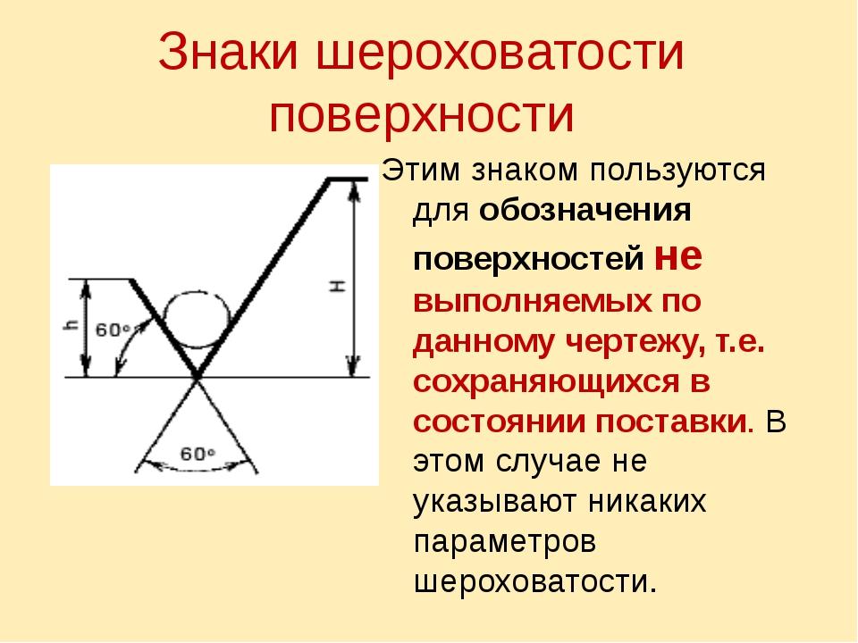 Знаки шероховатости поверхности Этим знаком пользуются для обозначения поверх...