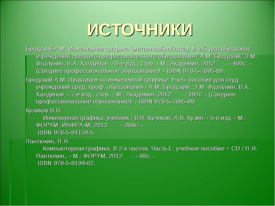 ИСТОЧНИКИ Бродский А.М. Инженерная графика (металлообработка): Учеб. для обра...