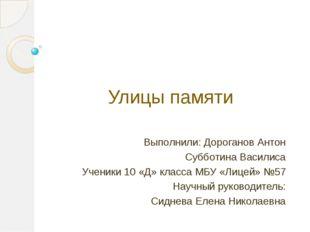 Улицы памяти Выполнили: Дороганов Антон Субботина Василиса Ученики 10 «Д» кла