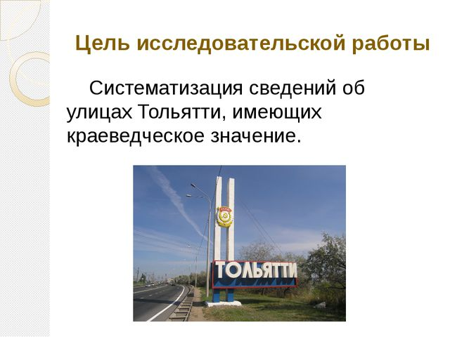 Цель исследовательской работы Систематизация сведений об улицах Тольятти, им...