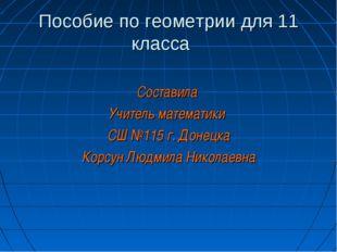 Пособие по геометрии для 11 класса Составила Учитель математики СШ №115 г. До