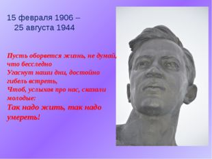 15 февраля 1906 – 25 августа 1944 Пусть оборвется жизнь, не думай, что бессле