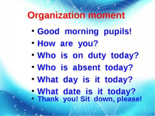 Organization moment Good morning pupils! How are you? Who is on duty today? W