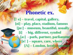 Phonetic ex. [әe] – travel, capital, gallery, [ei] – play, place, stadium, fa