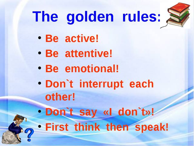 The golden rules: Be active! Be attentive! Be emotional! Don`t interrupt each...
