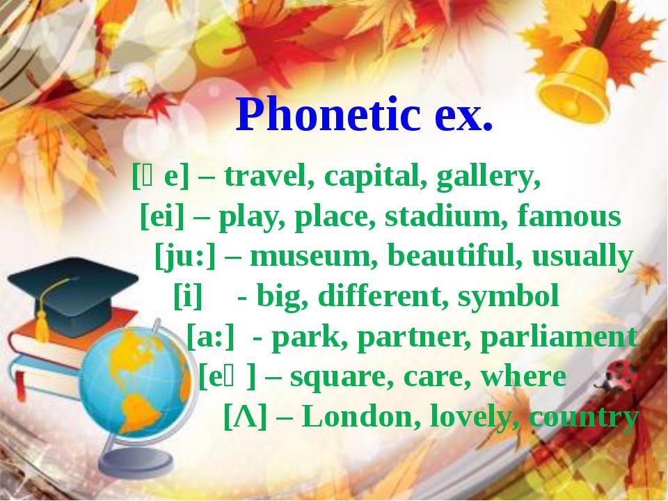 Phonetic ex. [әe] – travel, capital, gallery, [ei] – play, place, stadium, fa...