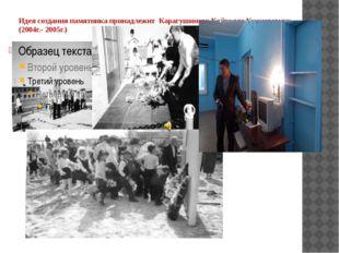 Идея создания памятника принадлежит Карагушинову Кайрулле Кисметовичу (2004г.