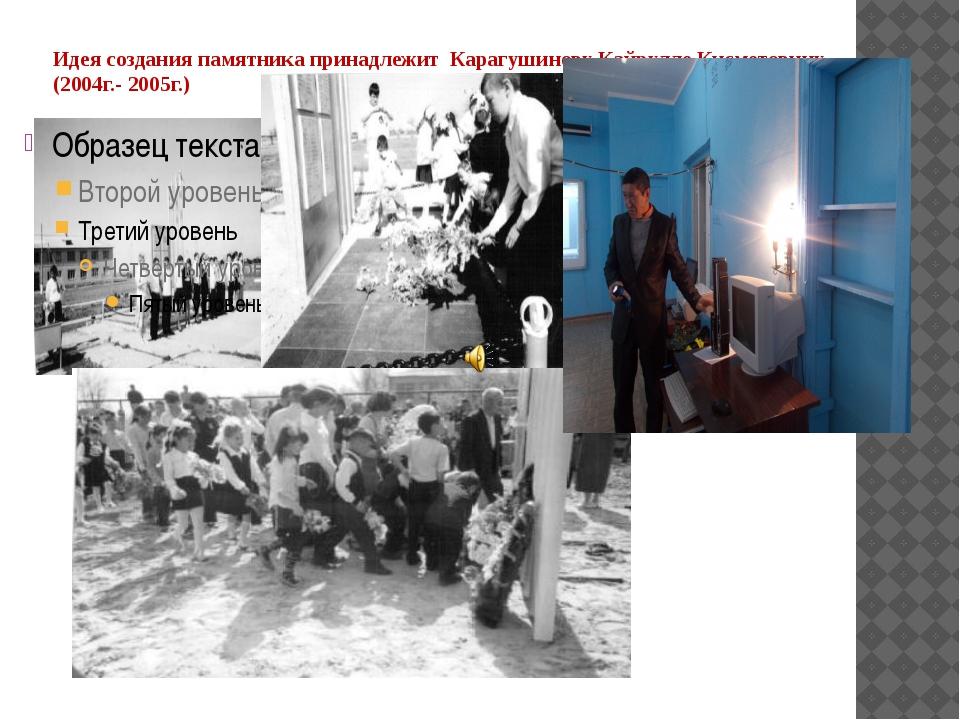 Идея создания памятника принадлежит Карагушинову Кайрулле Кисметовичу (2004г....