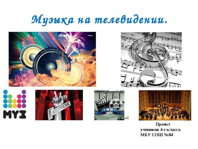 Музыка на телевидении. Проект учеников 4-г класса МБУ СОШ №84