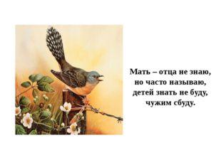 Мать – отца не знаю, но часто называю, детей знать не буду, чужим сбуду.