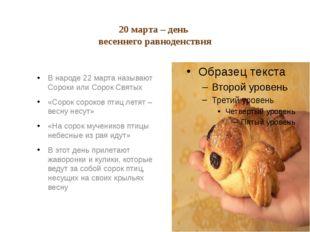20 марта – день весеннего равноденствия В народе 22 марта называют Сороки ил