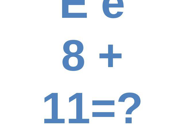 E e 8 + 11=?