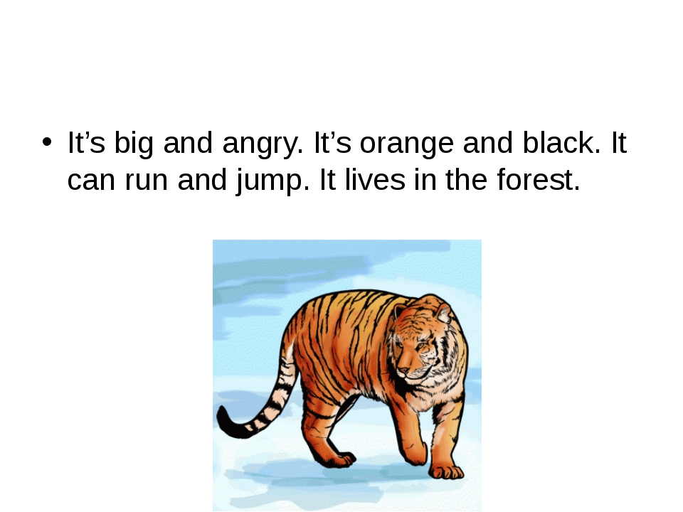 It's big and angry. It's orange and black. It can run and jump. It lives in...