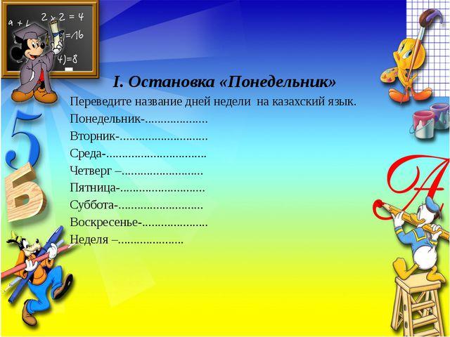 І. Остановка «Понедельник» Переведите название дней недели на казахский язык...