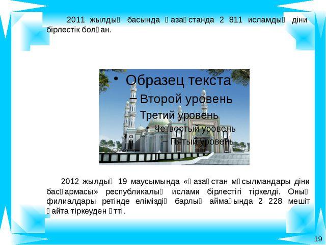 2011 жылдың басында Қазақстанда 2 811 исламдық діни бірлестік болған. 2012 ж...