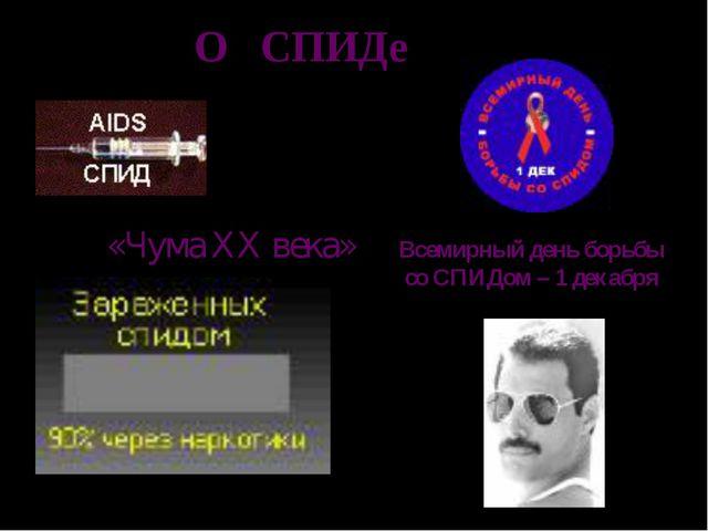 О СПИДе «Чума XX века» Всемирный день борьбы со СПИДом – 1 декабря