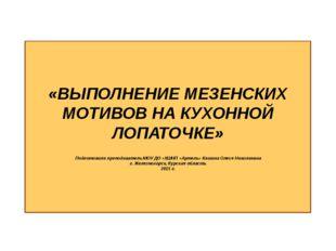 «ВЫПОЛНЕНИЕ МЕЗЕНСКИХ МОТИВОВ НА КУХОННОЙ ЛОПАТОЧКЕ» Подготовила преподавате