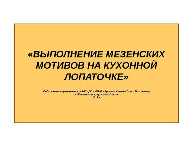 «ВЫПОЛНЕНИЕ МЕЗЕНСКИХ МОТИВОВ НА КУХОННОЙ ЛОПАТОЧКЕ» Подготовила преподавате...