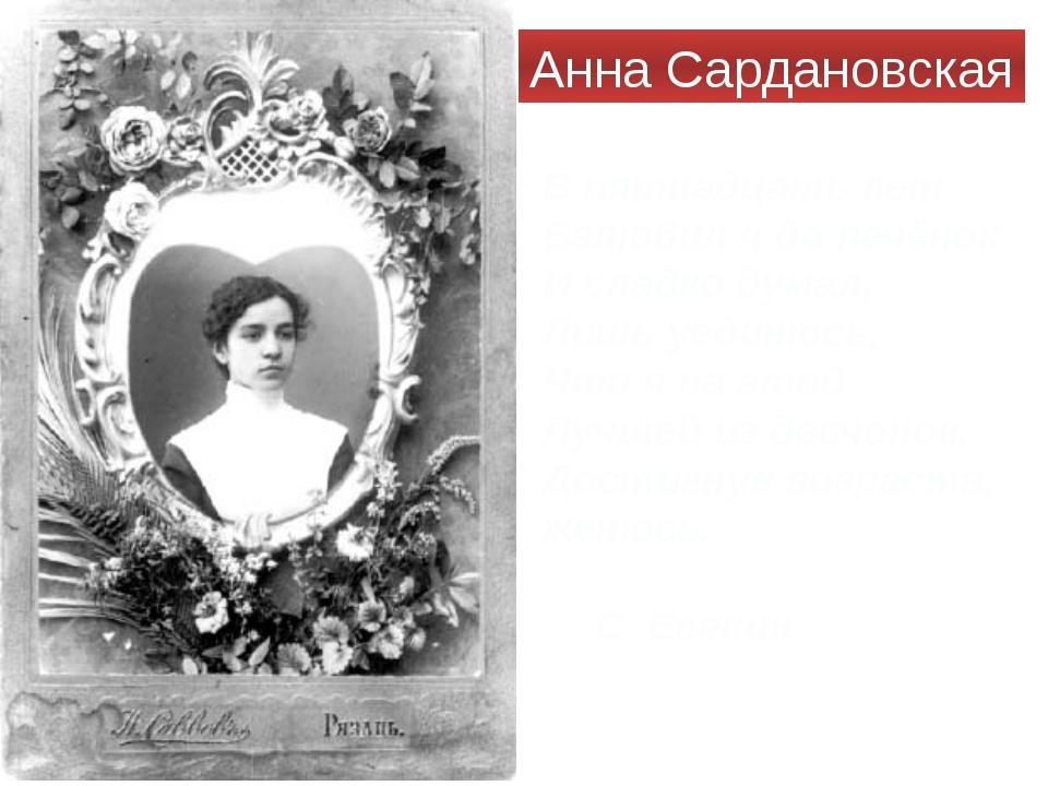 Анна Сардановская В пятнадцать лет Взлюбил я до печёнок И сладко думал, Лишь...