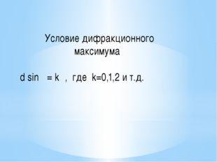 Условие дифракционного максимума d sinφ = kλ, где k=0,1,2 и т.д.
