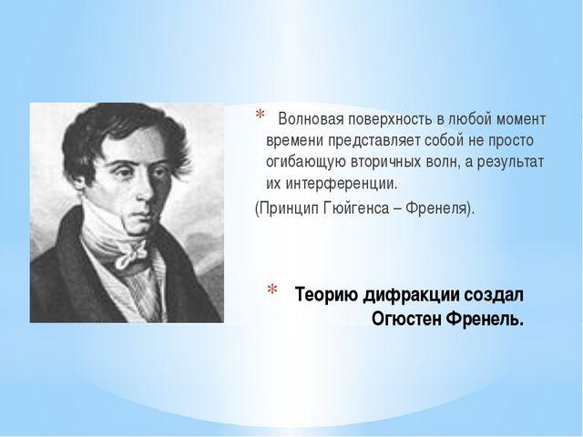 Теорию дифракции создал Огюстен Френель. Волновая поверхность в любой момент...