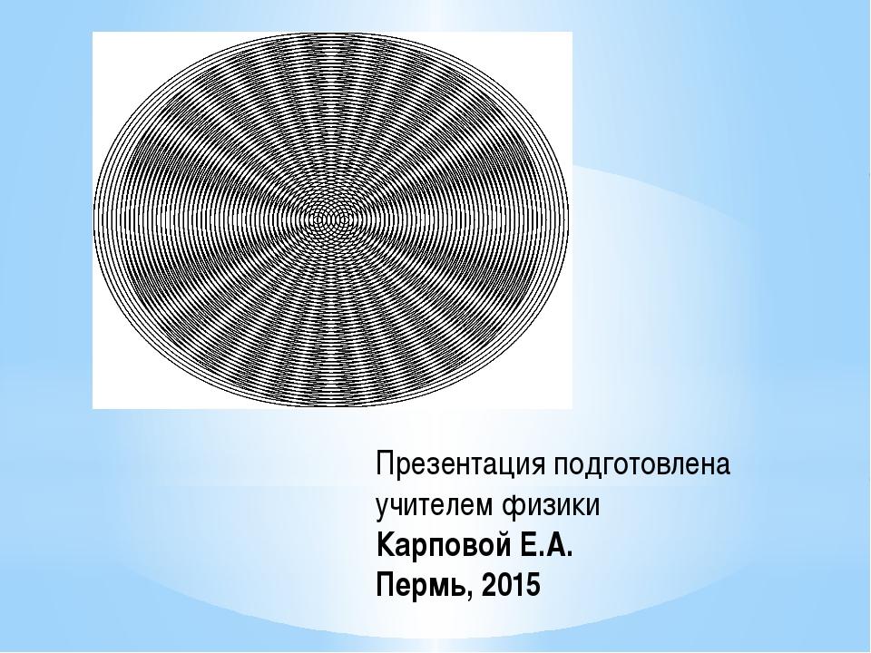 Презентация подготовлена учителем физики Карповой Е.А. Пермь, 2015