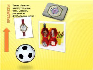 Также ,бывают многоугольные часы , полки, рисунок на футбольном мяче .