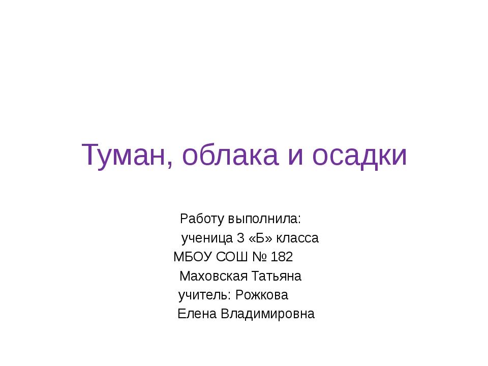 Туман, облака и осадки Работу выполнила: ученица 3 «Б» класса МБОУ СОШ № 182...