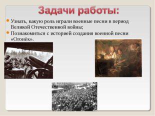 Узнать, какую роль играли военные песни в период Великой Отечественной войны;