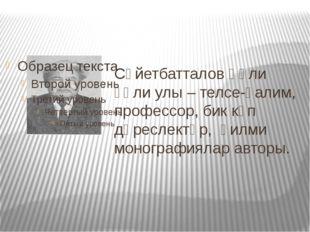 Сәйетбатталов Ғәли ғәли улы – телсе-ғалим, профессор, бик күп дәреслектәр, ғи