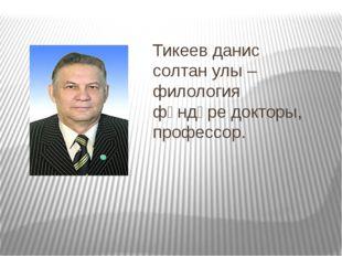 Тикеев данис солтан улы – филология фәндәре докторы, профессор.