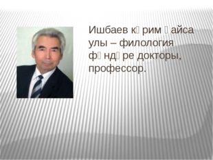 Ишбаев кәрим ғайса улы – филология фәндәре докторы, профессор.