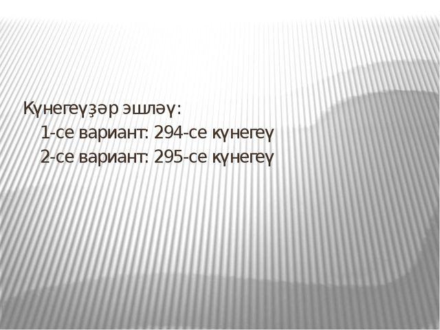 Күнегеүҙәр эшләү: 1-се вариант: 294-се күнегеү 2-се вариант: 295-се күнегеү