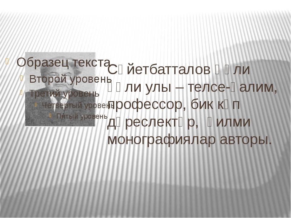 Сәйетбатталов Ғәли ғәли улы – телсе-ғалим, профессор, бик күп дәреслектәр, ғи...