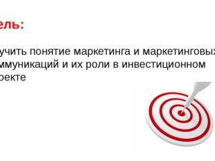 Цель: Изучить понятие маркетинга и маркетинговых коммуникаций и их роли в инв