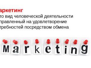 Маркетинг - это вид человеческой деятельности направленный на удовлетворение