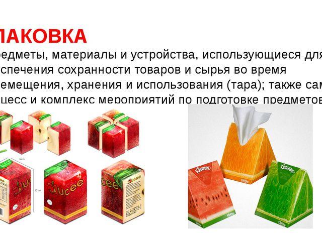 УПАКОВКА - предметы, материалы и устройства, использующиеся для обеспечения с...