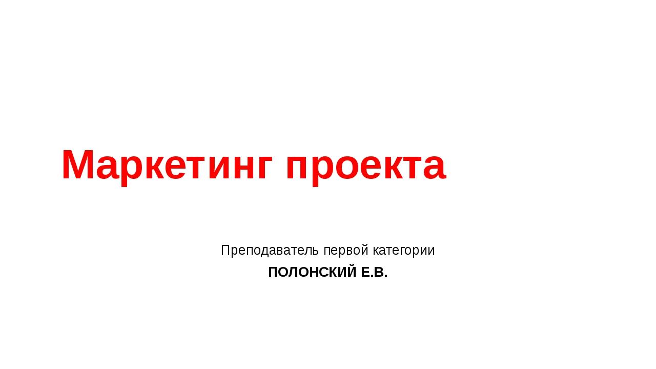 Маркетинг проекта Преподаватель первой категории ПОЛОНСКИЙ Е.В.