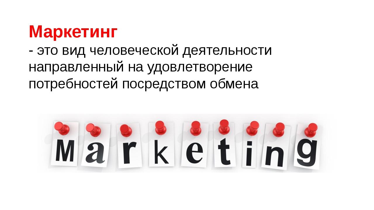 Маркетинг - это вид человеческой деятельности направленный на удовлетворение...