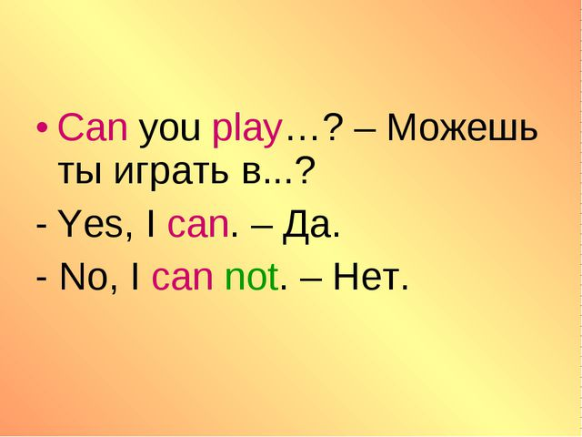 Can you play…? – Можешь ты играть в...? Yes, I can. – Да. - No, I can not. –...