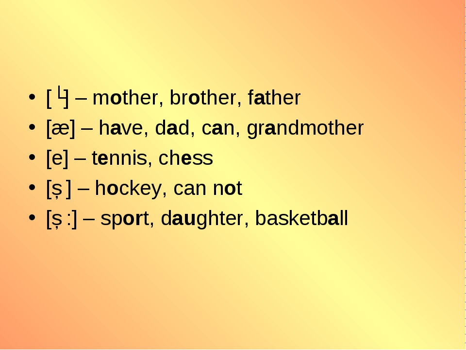 [ʌ] – mother, brother, father [æ] – have, dad, can, grandmother [e] – tennis,...
