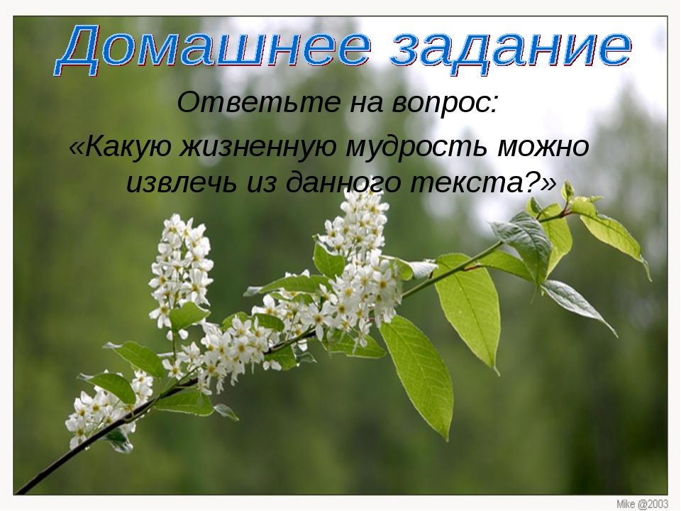 Ответьте на вопрос: «Какую жизненную мудрость можно извлечь из данного текст...