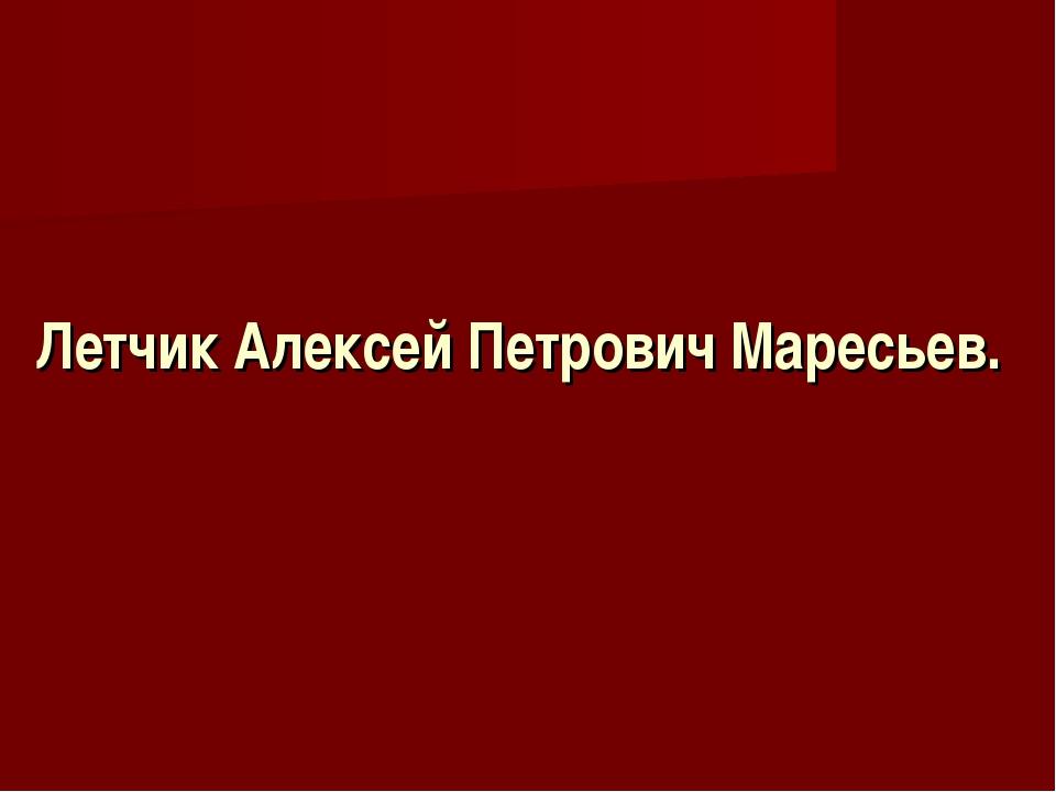 Летчик Алексей Петрович Маресьев.