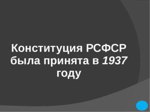 Конституция РСФСР была принята в 1937 году
