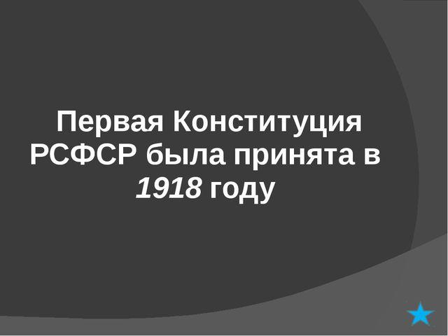 Первая Конституция РСФСР была принята в 1918 году