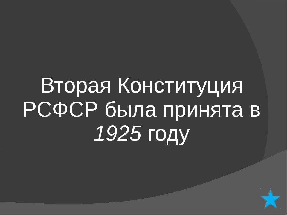 Вторая Конституция РСФСР была принята в 1925 году