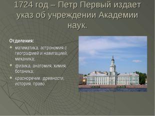 1724 год – Петр Первый издает указ об учреждении Академии наук. Отделения: ма