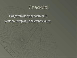 Спасибо! Подготовила Черепович Л.В., учитель истории и обществознания