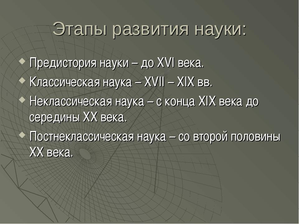Этапы развития науки: Предистория науки – до XVI века. Классическая наука – X...